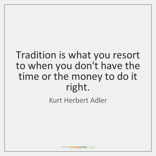 Tradition is what you resort to when you don't have the time ...