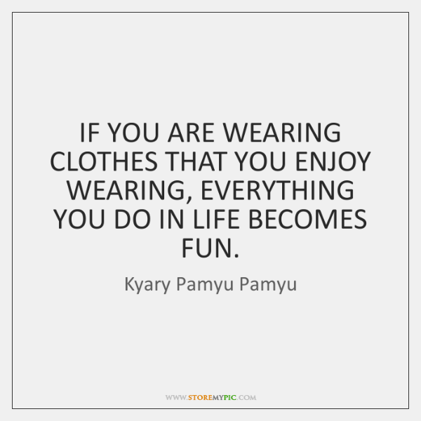 IF YOU ARE WEARING CLOTHES THAT YOU ENJOY WEARING, EVERYTHING YOU DO ...