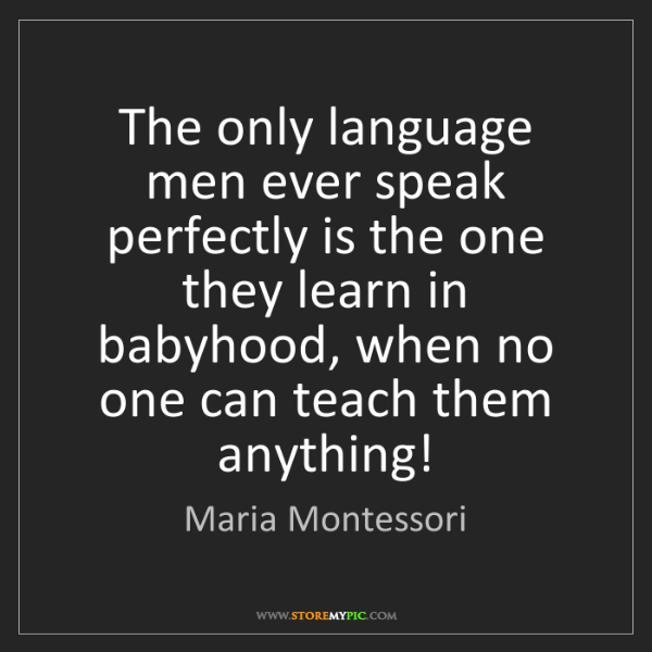Maria Montessori: The only language men ever speak perfectly is the one...