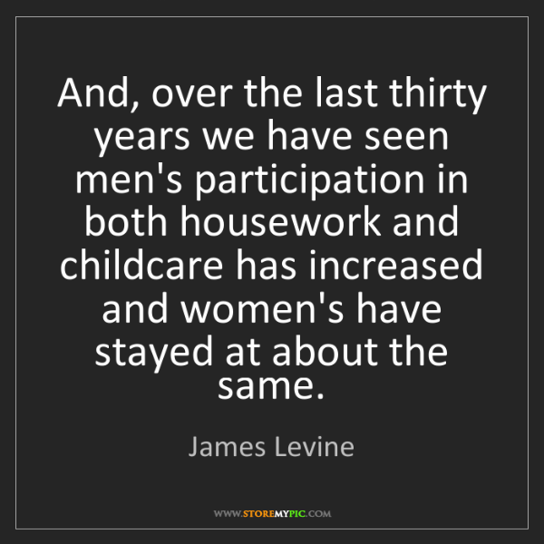 James Levine: And, over the last thirty years we have seen men's participation...