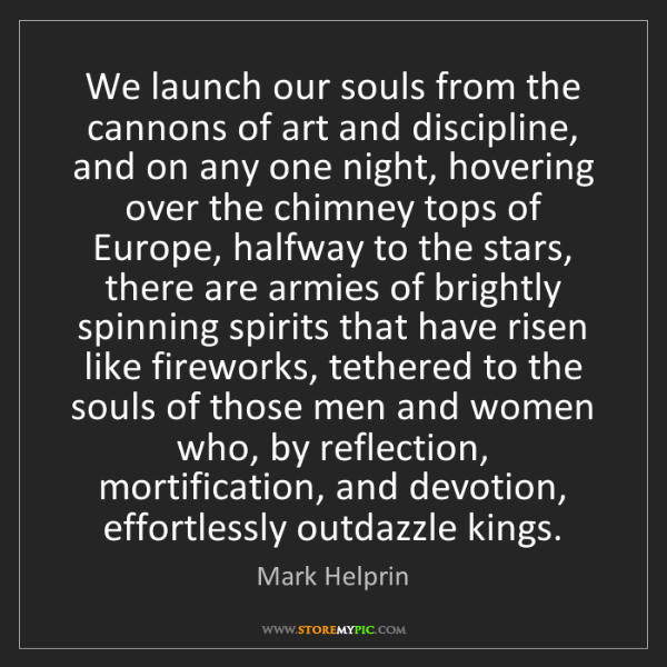 Mark Helprin: We launch our souls from the cannons of art and discipline,...