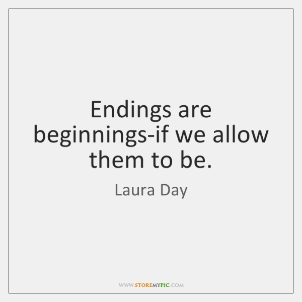 Endings are beginnings-if we allow them to be.