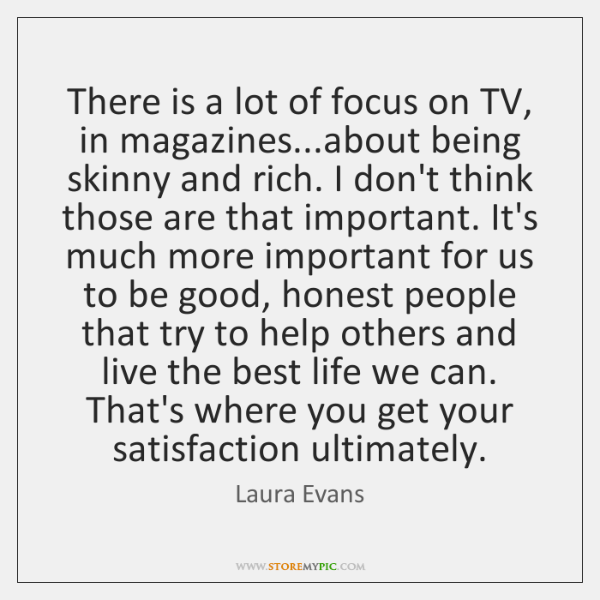 There is a lot of focus on TV, in magazines...about being ...