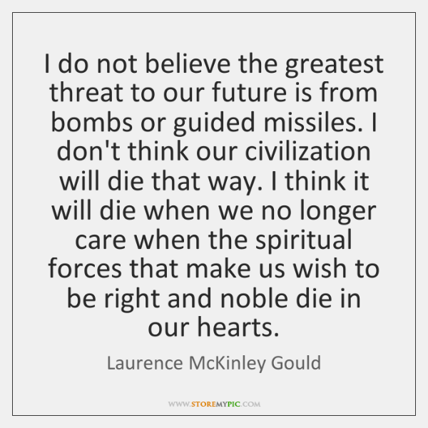 I do not believe the greatest threat to our future is from ...
