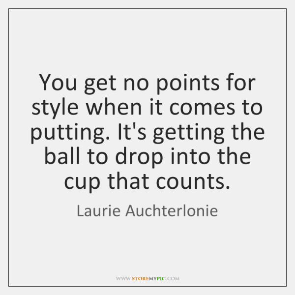 You get no points for style when it comes to putting. It's ...