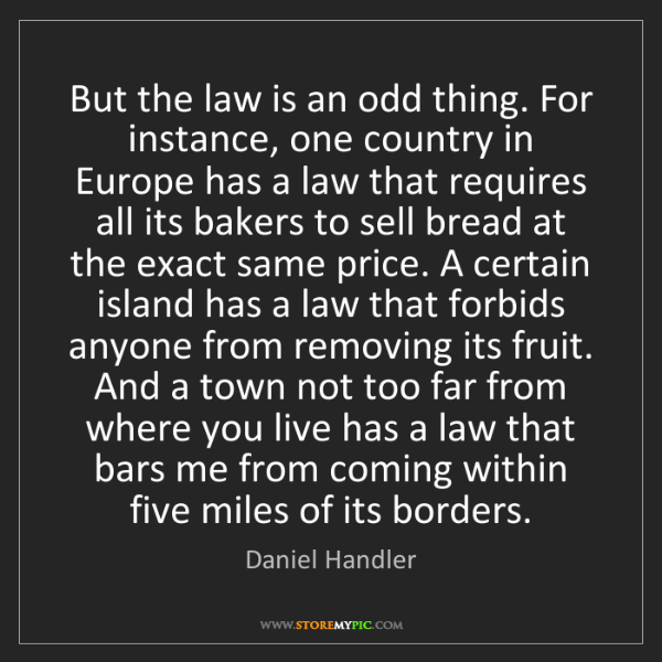 Daniel Handler: But the law is an odd thing. For instance, one country...