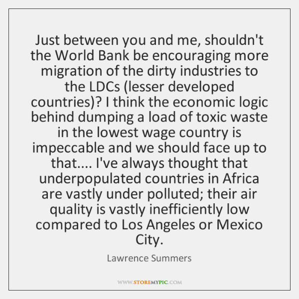 Just between you and me, shouldn't the World Bank be encouraging more ...
