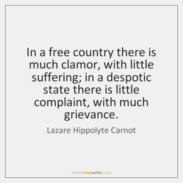In a free country there is much clamor, with little suffering; in ...
