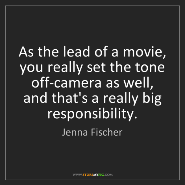 Jenna Fischer: As the lead of a movie, you really set the tone off-camera...
