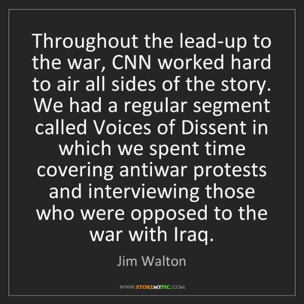 Jim Walton: Throughout the lead-up to the war, CNN worked hard to...