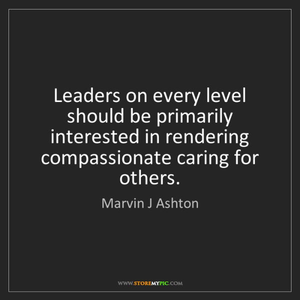 Marvin J Ashton: Leaders on every level should be primarily interested...
