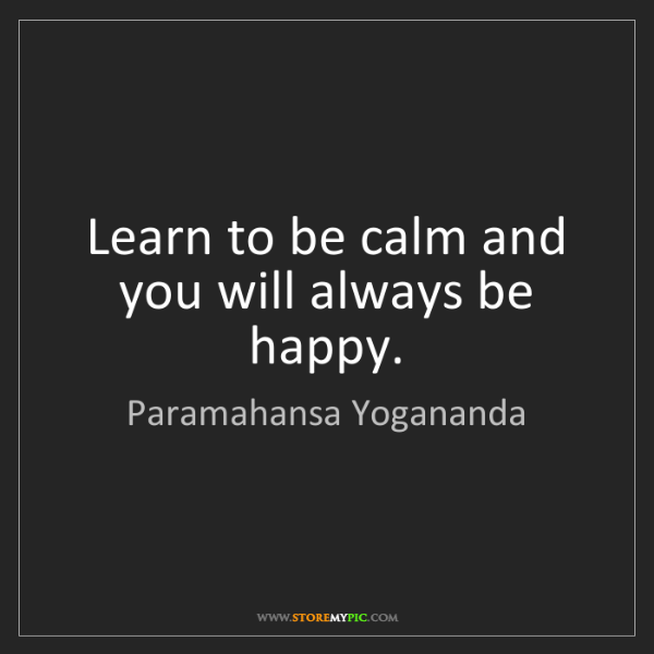 Paramahansa Yogananda: Learn to be calm and you will always be happy.