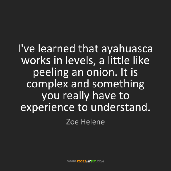 Zoe Helene: I've learned that ayahuasca works in levels, a little...