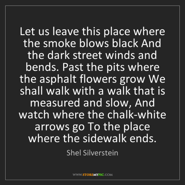 Shel Silverstein: Let us leave this place where the smoke blows black And...