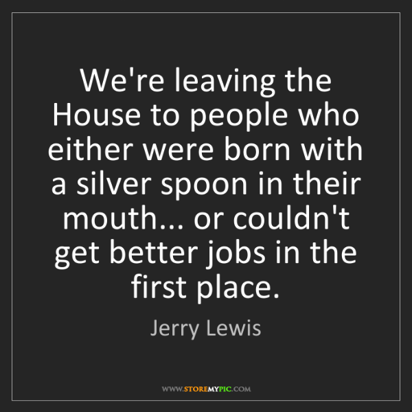 Jerry Lewis: We're leaving the House to people who either were born...