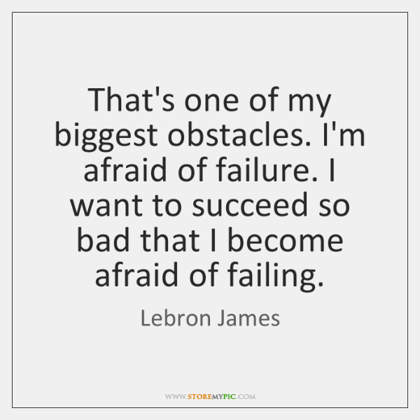 That's one of my biggest obstacles. I'm afraid of failure. I want ...