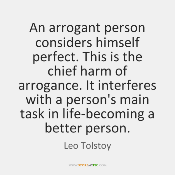 An arrogant person considers himself perfect. This is the chief harm of ...