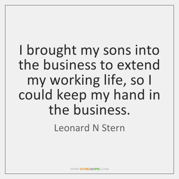 I brought my sons into the business to extend my working life, ...