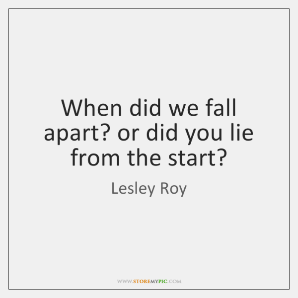 When did we fall apart? or did you lie from the start?
