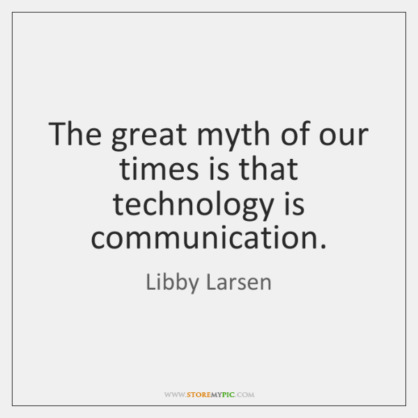 The great myth of our times is that technology is communication.