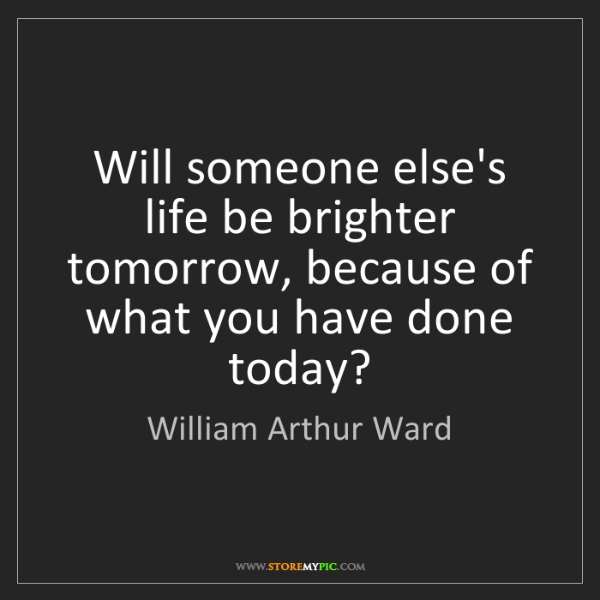 William Arthur Ward: Will someone else's life be brighter tomorrow, because...