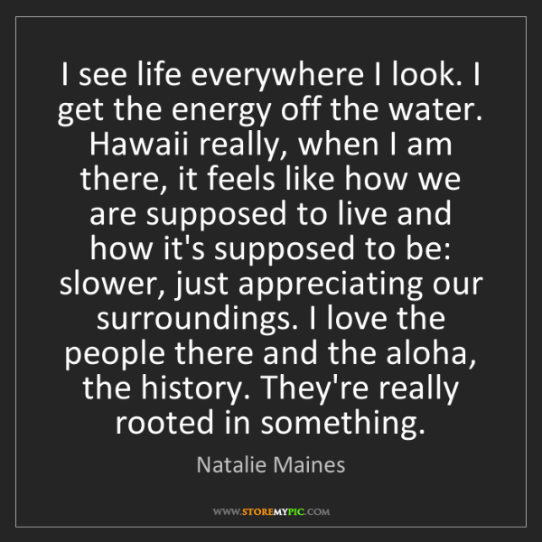 Natalie Maines: I see life everywhere I look. I get the energy off the...