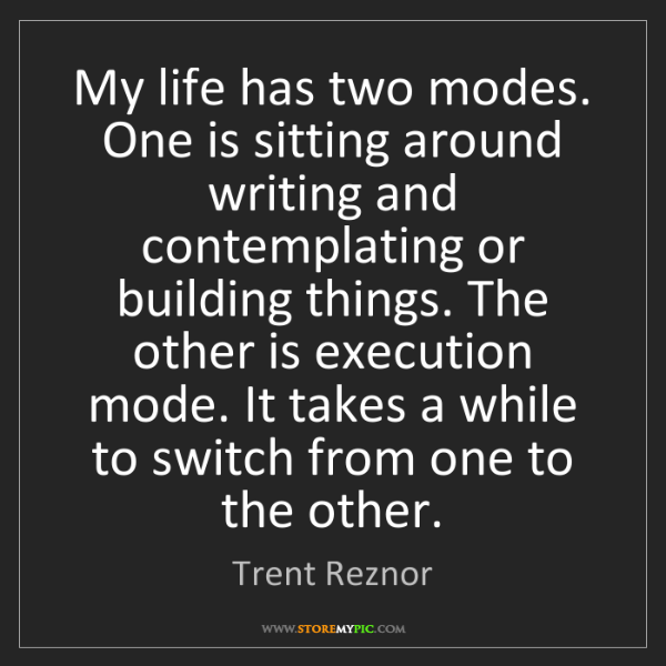 Trent Reznor: My life has two modes. One is sitting around writing...