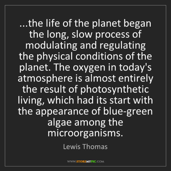 Lewis Thomas: ...the life of the planet began the long, slow process...