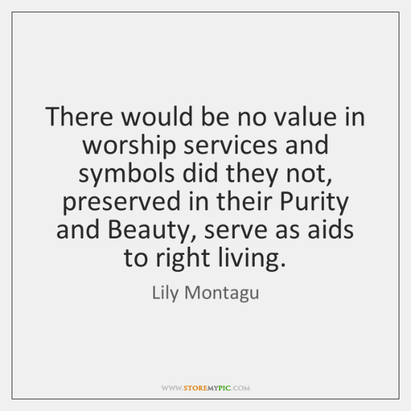 There would be no value in worship services and symbols did they ...