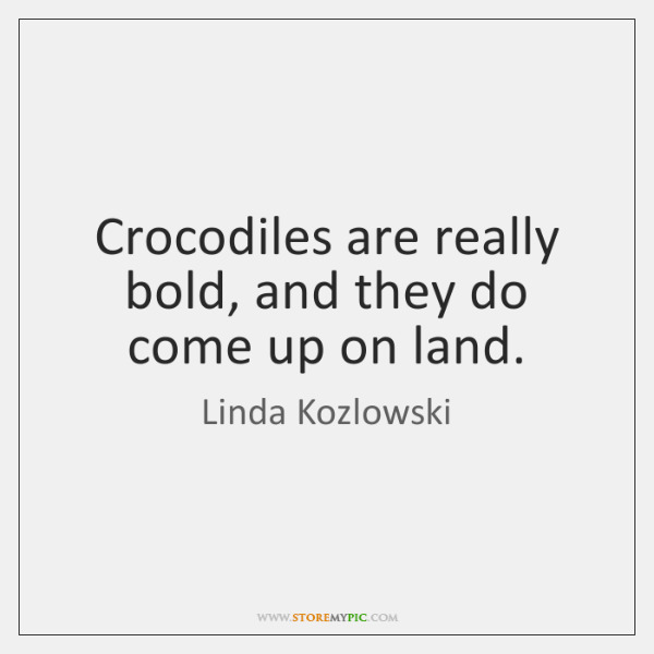 Crocodiles are really bold, and they do come up on land.