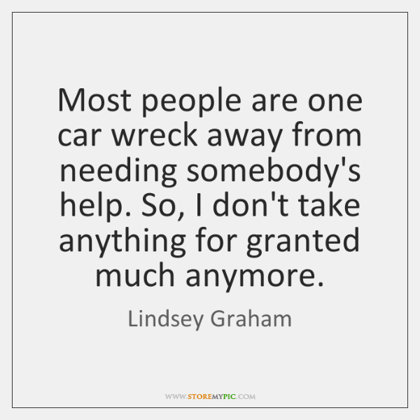 Most people are one car wreck away from needing somebody's help. So, ...