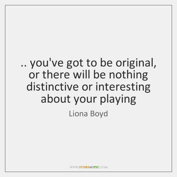 .. you've got to be original, or there will be nothing distinctive or ...