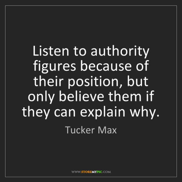 Tucker Max: Listen to authority figures because of their position,...