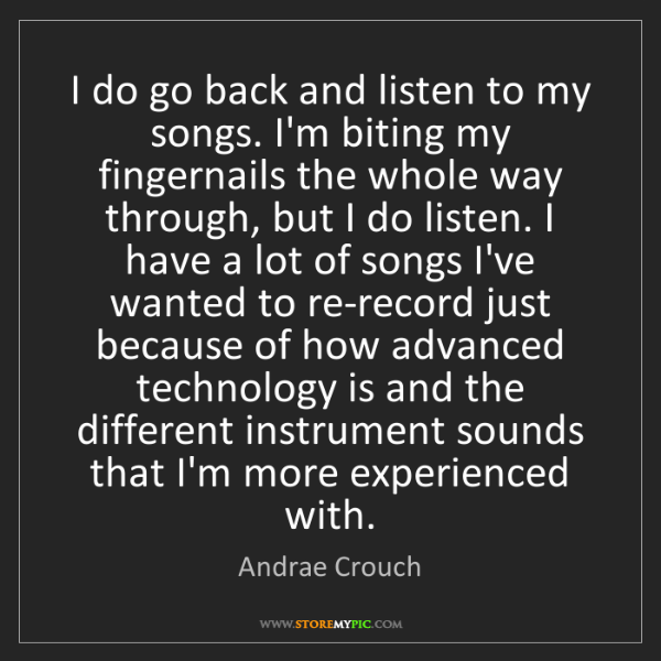 Andrae Crouch: I do go back and listen to my songs. I'm biting my fingernails...