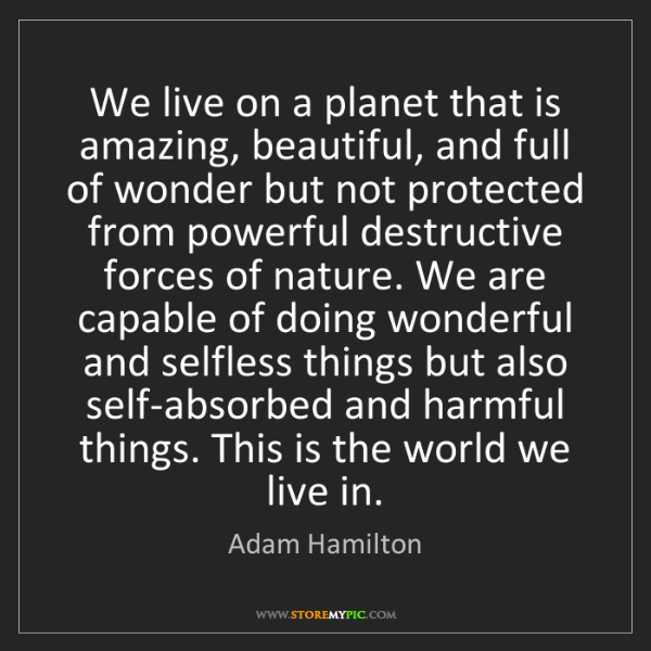 Adam Hamilton: We live on a planet that is amazing, beautiful, and full...