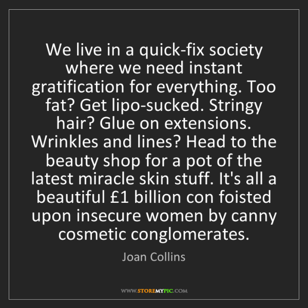 Joan Collins: We live in a quick-fix society where we need instant...