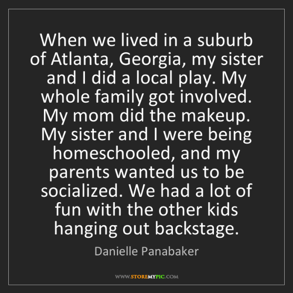 Danielle Panabaker: When we lived in a suburb of Atlanta, Georgia, my sister...