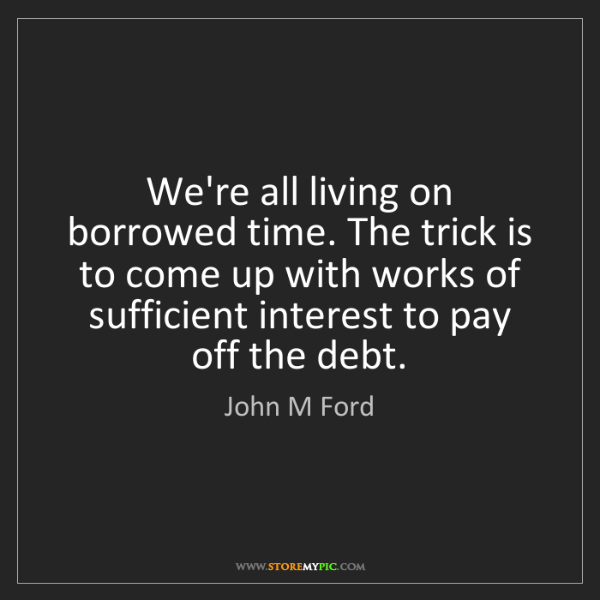 John M Ford: We're all living on borrowed time. The trick is to come...
