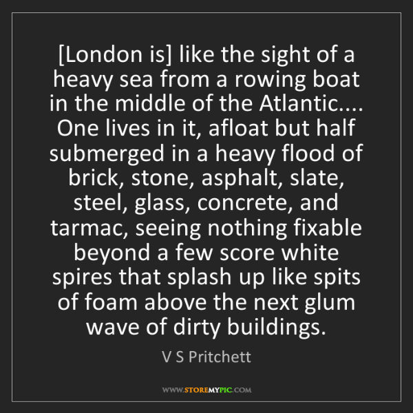 V S Pritchett: [London is] like the sight of a heavy sea from a rowing...