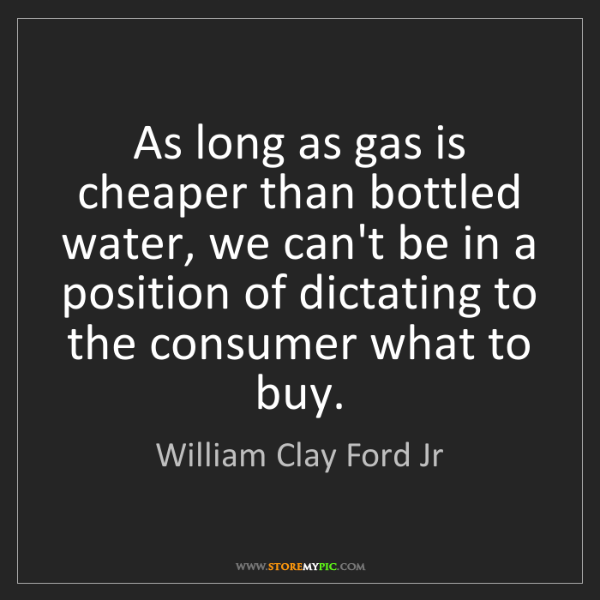 William Clay Ford Jr: As long as gas is cheaper than bottled water, we can't...
