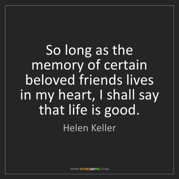 Helen Keller: So long as the memory of certain beloved friends lives...