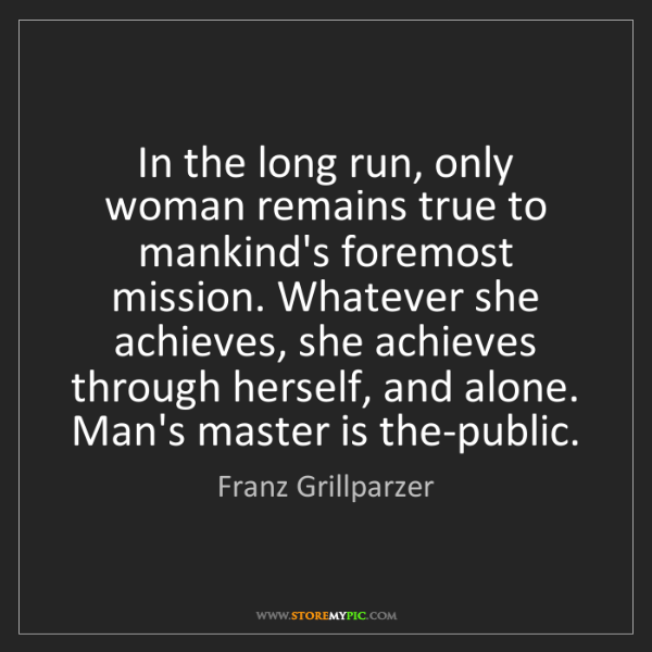 Franz Grillparzer: In the long run, only woman remains true to mankind's...