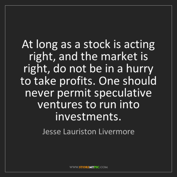 Jesse Lauriston Livermore: At long as a stock is acting right, and the market is...