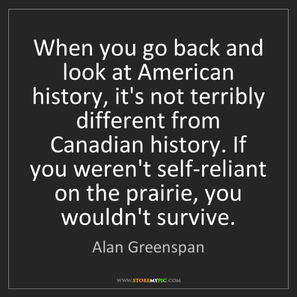 Alan Greenspan: When you go back and look at American history, it's not...