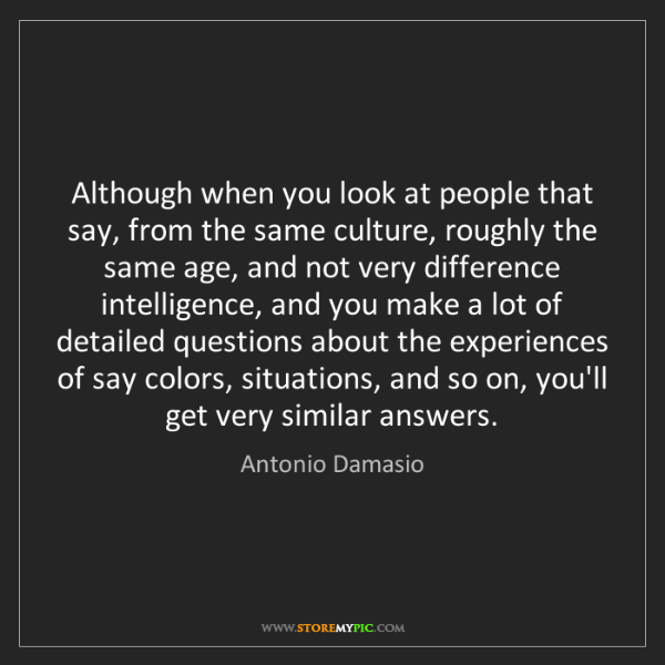 Antonio Damasio: Although when you look at people that say, from the same...