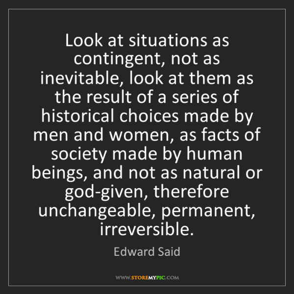 Edward Said: Look at situations as contingent, not as inevitable,...