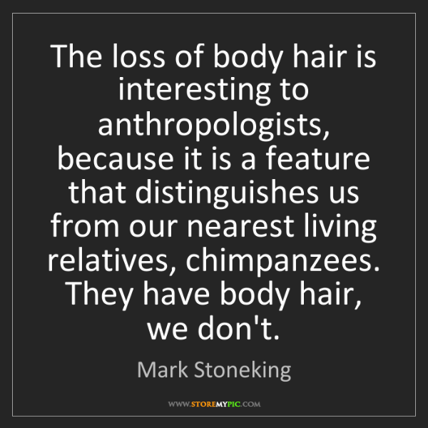 Mark Stoneking: The loss of body hair is interesting to anthropologists,...