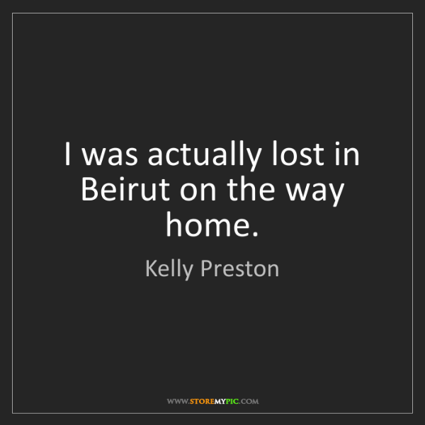Kelly Preston: I was actually lost in Beirut on the way home.