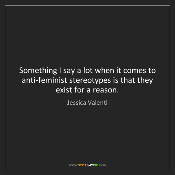 Jessica Valenti: Something I say a lot when it comes to anti-feminist...