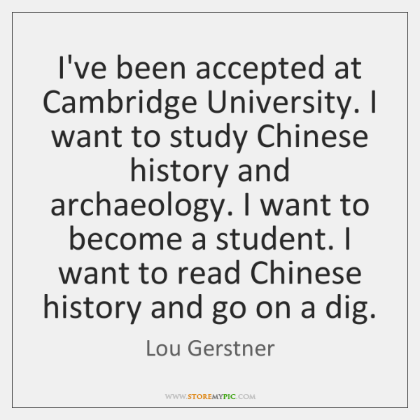 I've been accepted at Cambridge University. I want to study Chinese history ...